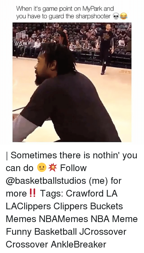 Nba Meme: When it's game point on MyPark and  you have to guard the sharpshooter  BASKETBAL  UDIOS | Sometimes there is nothin' you can do 😐💥 Follow @basketballstudios (me) for more‼️ Tags: Crawford LA LAClippers Clippers Buckets Memes NBAMemes NBA Meme Funny Basketball JCrossover Crossover AnkleBreaker
