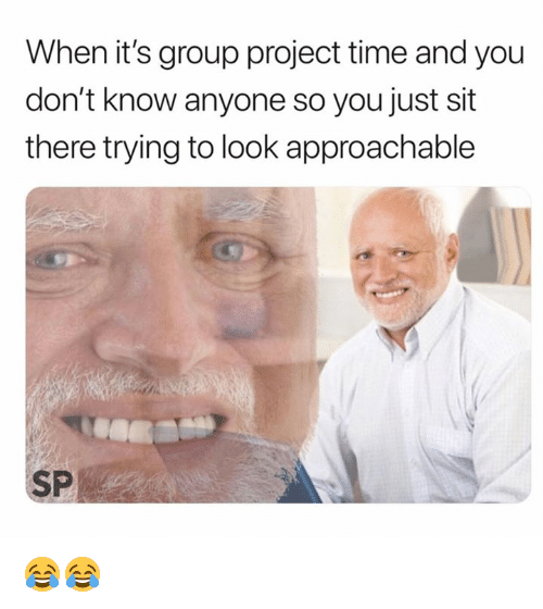 Time, Project, and Group: When it's group project time and you  don't know anyone so you just sit  there trying to look approachable  SP 😂😂