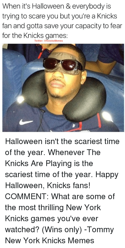 Knicks Memes: When it's Halloween & everybody is  trying to scare you but you're a Knicks  fan and gotta save your capacity to fear  for the Knicks games:  Twitter: @KnicksMemes Halloween isn't the scariest time of the year. Whenever The Knicks Are Playing is the scariest time of the year. Happy Halloween, Knicks fans!   COMMENT: What are some of the most thrilling New York Knicks games you've ever watched? (Wins only) -Tommy  New York Knicks Memes