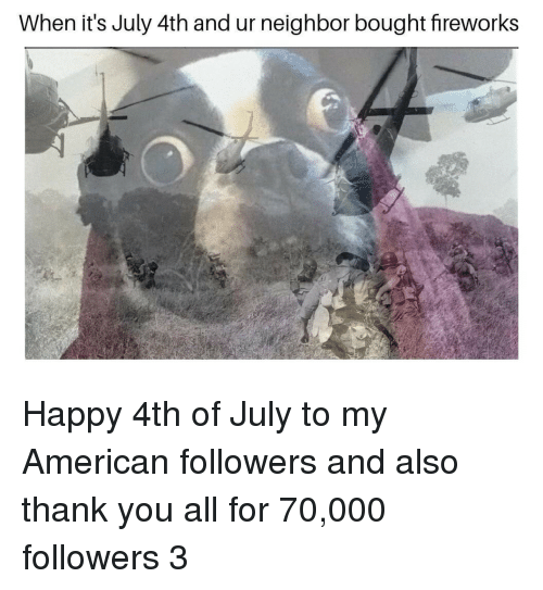 happy 4th of july: When it's July 4th and ur neighbor bought fireworks Happy 4th of July to my American followers and also thank you all for 70,000 followers 3