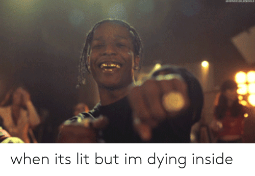 Dying Inside: when its lit but im dying inside