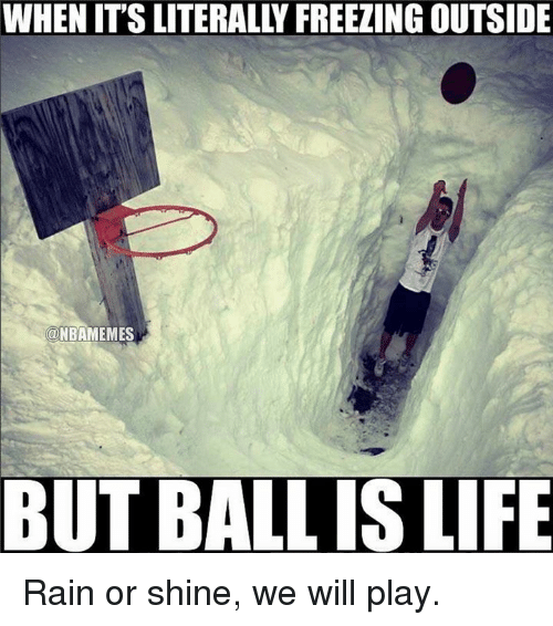 ball is life: WHEN ITS LITERALLY FREEZING OUTSIDE  NBAMEMES  BUT BALL IS LIFE Rain or shine, we will play.