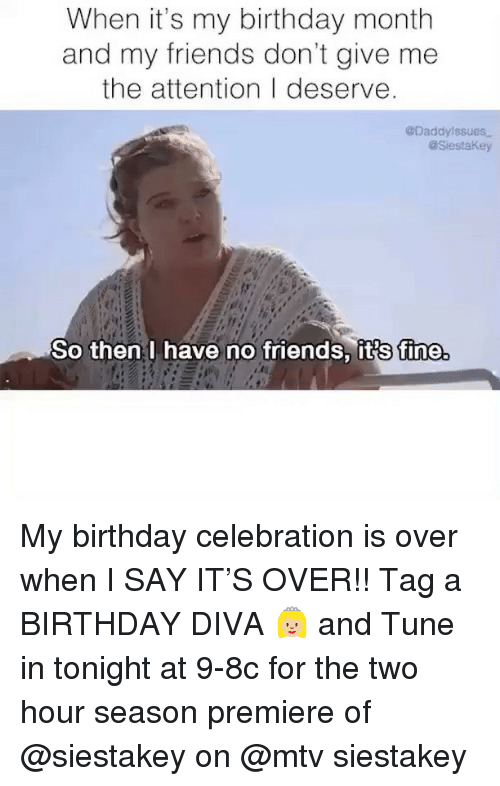 Birthday Month: When it's my birthday month  and my friends don't give me  the attention I deserve  @Daddylssues  aSiestaKey  So then I have no friends, its fine My birthday celebration is over when I SAY IT'S OVER!! Tag a BIRTHDAY DIVA 👸🏼 and Tune in tonight at 9-8c for the two hour season premiere of @siestakey on @mtv siestakey