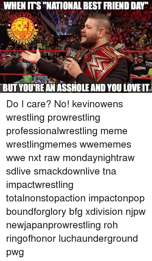 """tna: WHEN ITS NATIONAL BEST FRIENDDAY""""  on in STRCRRm  FOR  BUT YOUTREANASSHOLEAND YOU LOVEITi Do I care? No! kevinowens wrestling prowrestling professionalwrestling meme wrestlingmemes wwememes wwe nxt raw mondaynightraw sdlive smackdownlive tna impactwrestling totalnonstopaction impactonpop boundforglory bfg xdivision njpw newjapanprowrestling roh ringofhonor luchaunderground pwg"""