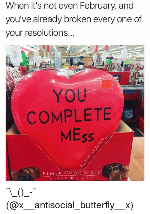 resolute: When it's not even February, and  you've already broken every one of  your resolutions.  COMPLETE  MEss  ELMER CHOCOLATE.  s INCE 1 8 5 5 ¯\_(ツ)_-¯ (@x__antisocial_butterfly__x)