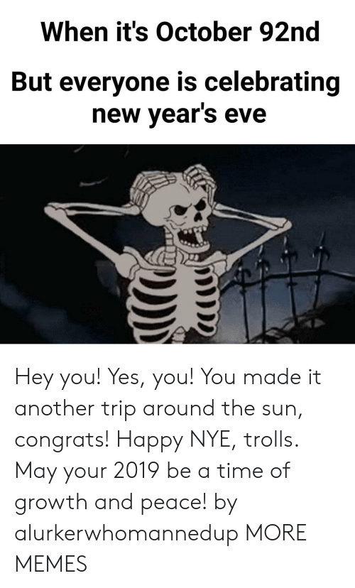 trolls: When it's October 92nd  But everyone is celebrating  new vears eve Hey you! Yes, you! You made it another trip around the sun, congrats! Happy NYE, trolls. May your 2019 be a time of growth and peace! by alurkerwhomannedup MORE MEMES