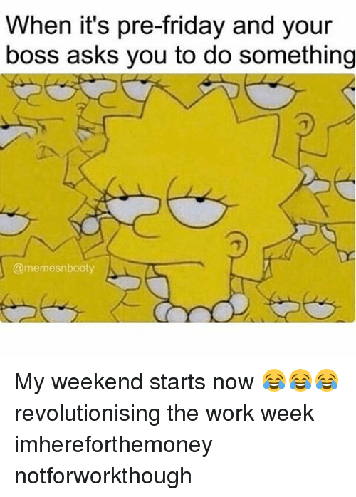 Memes, 🤖, and Working: When it's pre-friday and your  boss asks you to do something  @memesnbooty  A My weekend starts now 😂😂😂 revolutionising the work week imhereforthemoney notforworkthough