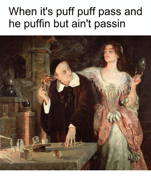 puffin: When it's puff puff pass and  he puffin but ain't passin