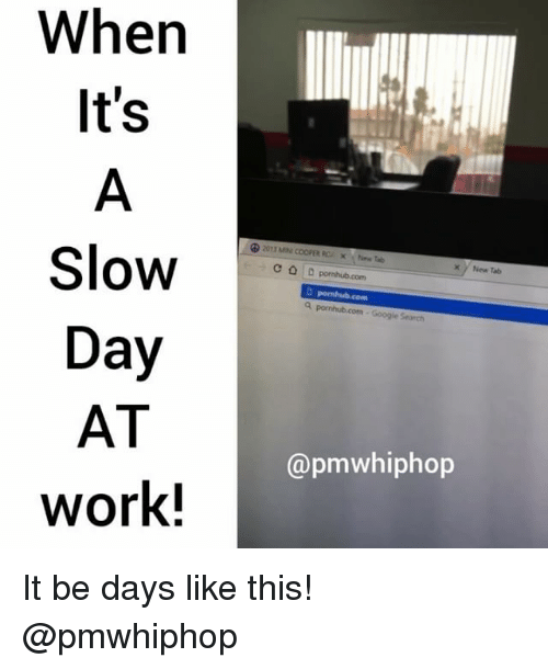 Memes, Pornhub, and Work: When  It's  Slow  Day  AT  Work!  C D pornhub.com  New Tab  @pmwhiphop It be days like this! @pmwhiphop