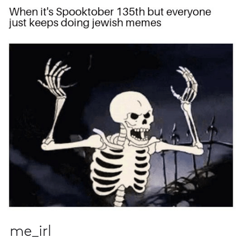 Jewish Memes: When it's Spooktober 135th but everyone  just keeps doing jewish memes me_irl