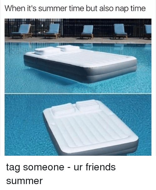 Friends, Memes, and Summer: When it's summer time but also nap time tag someone - ur friends summer