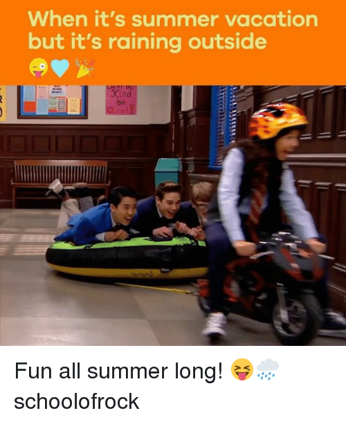 Memes, Summer, and Vacation: When it's summer vacation  but it's raining outside  Xin  be Fun all summer long! 😝🌧 schoolofrock
