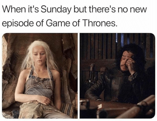 new episode: When it's Sunday but there's no new  episode of Game of Thrones.