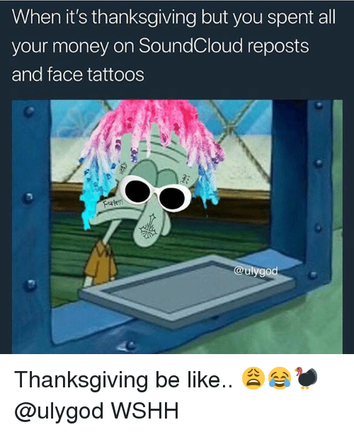 Be Like, Memes, and Money: When it's thanksgiving but you spent all  your money on SoundCloud reposts  and face tattoos  Farless  ulygod Thanksgiving be like.. 😩😂🦃 @ulygod WSHH