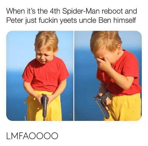ReBoot: When it's the 4th Spider-Man reboot and  Peter just fuckin yeets uncle Ben himself LMFAOOOO