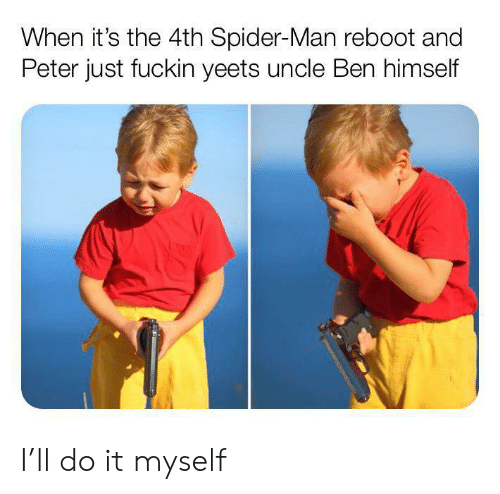 ReBoot: When it's the 4th Spider-Man reboot and  Peter just fuckin yeets uncle Ben himself I'll do it myself
