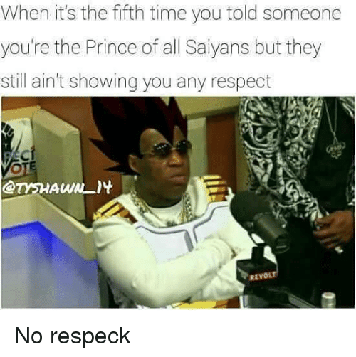 Prince, Respect, and Time: When it's the fifth time you told someone  you're the Prince of all Saiyans but they  still ain't showing you any respect  REVOLT No respeck