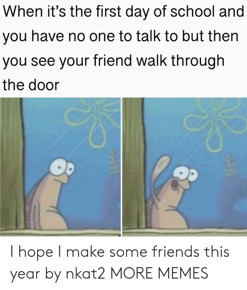 some friends: When it's the first day of school and  you have no one to talk to but then  you see your friend walk through  the door I hope I make some friends this year by nkat2 MORE MEMES