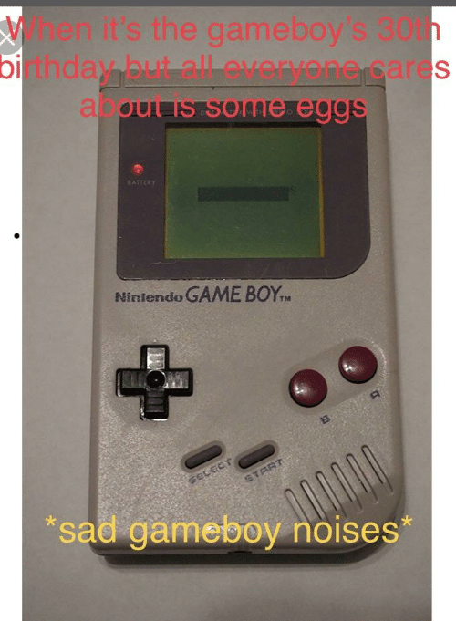 gameboys: When it's the gameboy's 30th  birthday but all everyone cares  about is some eggs  BATTERY  Nintendo GAME BOYT  TIA  sad gameboy noises*