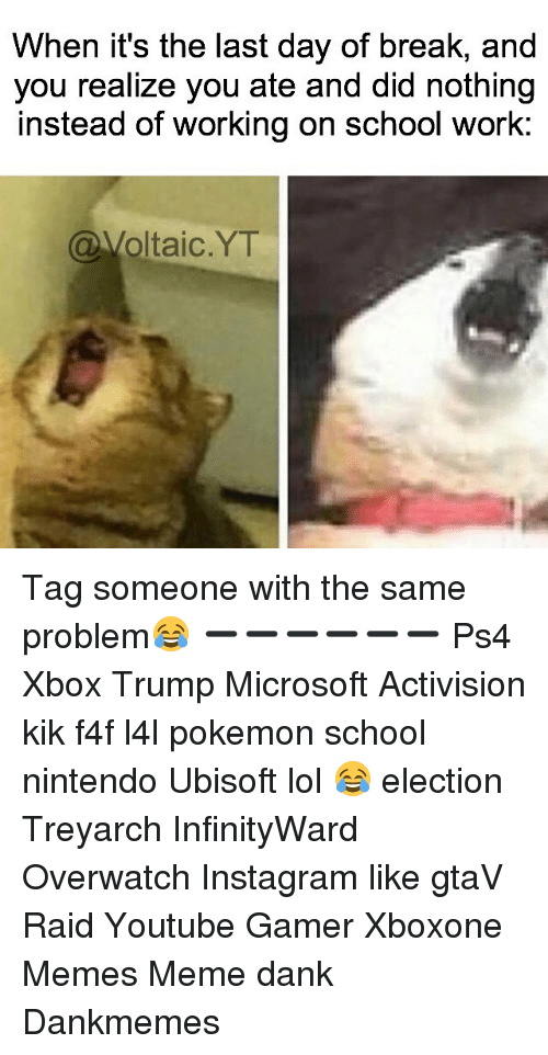Pokemon School: When it's the last day of break, and  you realize you ate and did nothing  instead of working on school work  (a Voltaic YT Tag someone with the same problem😂 ➖➖➖➖➖➖ Ps4 Xbox Trump Microsoft Activision kik f4f l4l pokemon school nintendo Ubisoft lol 😂 election Treyarch InfinityWard Overwatch Instagram like gtaV Raid Youtube Gamer Xboxone Memes Meme dank Dankmemes