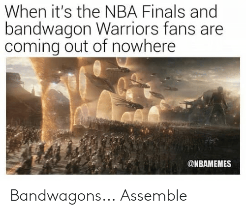 Nbamemes: When it's the NBA Finals and  bandwagon Warriors fans are  coming out of nowhere  r.  @NBAMEMES Bandwagons...  Assemble
