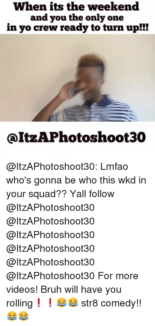 Turn up: When its the weekend  and you the only one  in yo crew ready to turn up!!!  QItzAPhotoshoot30 @ItzAPhotoshoot30: Lmfao who's gonna be who this wkd in your squad?? Yall follow @ItzAPhotoshoot30 @ItzAPhotoshoot30 @ItzAPhotoshoot30 @ItzAPhotoshoot30 @ItzAPhotoshoot30 @ItzAPhotoshoot30 For more videos! Bruh will have you rolling❗️❗️😂😂 str8 comedy!!😂😂