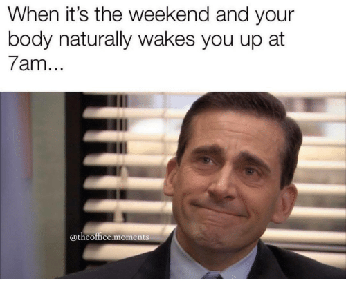 its the weekend: When it's the weekend and your  body naturally wakes you up at  7am  @theoffice moments