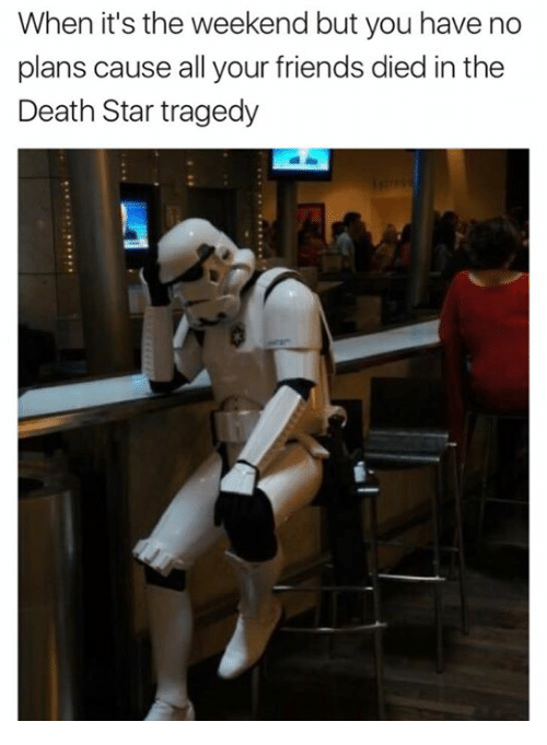 Death Star, Friends, and Star Wars: When it's the weekend but you have no  plans cause all your friends died in the  Death Star tragedy
