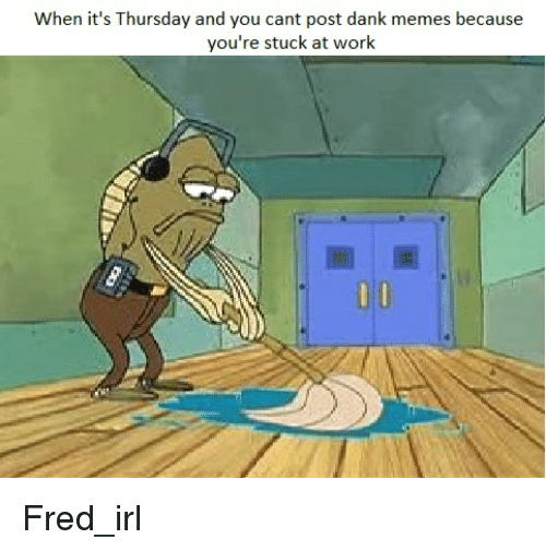 Dank, Meme, and Memes: When it's Thursday and you cant post dank memes because  you're stuck at work Fred_irl