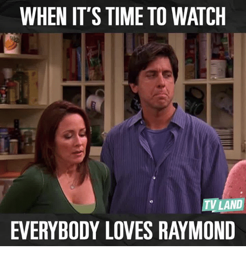 Love, Memes, and Time: WHEN IT'S TIME TO WATCH  TV LAND  EVERYBODY LOVES RAYMOND