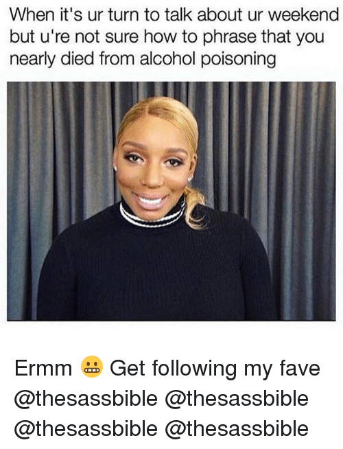 Memes, Alcohol, and Fave: When it's ur turn to talk about ur weekend  but u're not sure how to phrase that you  nearly died from alcohol poisoning Ermm 😬 Get following my fave @thesassbible @thesassbible @thesassbible @thesassbible