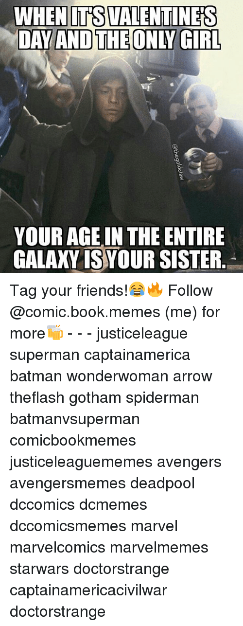 Batman, Friends, and Memes: WHEN ITS VALENTINES  DAY AND THE ONLY GIRL  YOUR AGE IN THE ENTIRE  GALAXY ISYOUR SISTER Tag your friends!😂🔥 Follow @comic.book.memes (me) for more🍻 - - - justiceleague superman captainamerica batman wonderwoman arrow theflash gotham spiderman batmanvsuperman comicbookmemes justiceleaguememes avengers avengersmemes deadpool dccomics dcmemes dccomicsmemes marvel marvelcomics marvelmemes starwars doctorstrange captainamericacivilwar doctorstrange
