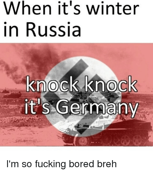 Bored, Fucking, and Memes: When it's winter  in Russia  knock knock  it's Germany I'm so fucking bored breh