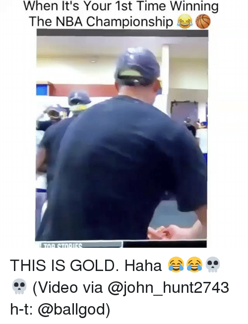 Memes, Nba, and Time: When It's Your 1st Time Winning  The NBA Championship  S THIS IS GOLD. Haha 😂😂💀💀 (Video via @john_hunt2743 h-t: @ballgod)