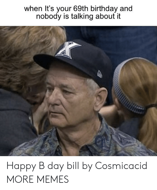 b day: when It's your 69th birthday and  nobody is talking about it Happy B day bill by Cosmicacid MORE MEMES