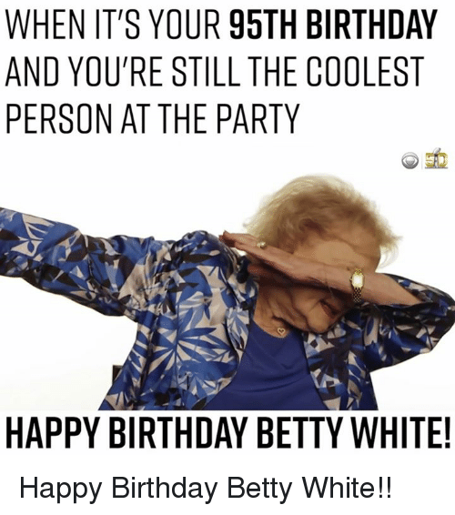 Betty White, Memes, and 🤖: WHEN IT'S YOUR 95TH BIRTHDAY  AND YOURE STILL THE COOLEST  PERSON AT THE PARTY Happy Birthday Betty White!!