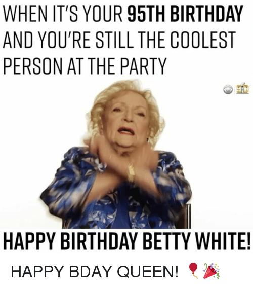 Betty White, Memes, and 🤖: WHEN IT'S YOUR 95TH BIRTHDAY  AND YOU'RE STILL THE COOLEST  PERSON AT THE PARTY  HAPPY BIRTHDAY BETTY WHITE! HAPPY BDAY QUEEN! 🎈🎉