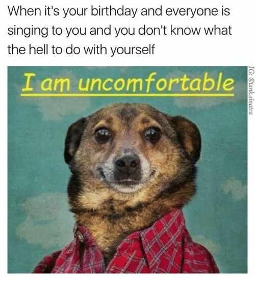 Birthday, Dank, and Singing: When it's your birthday and everyone is  singing to you and you don't know what  the hell to do with yourself  I am uncomfortable