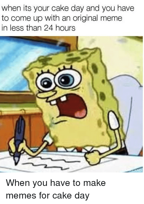 Original Meme: when its your cake day and you have  to come up with an original meme  in less than 24 hours When you have to make memes for cake day