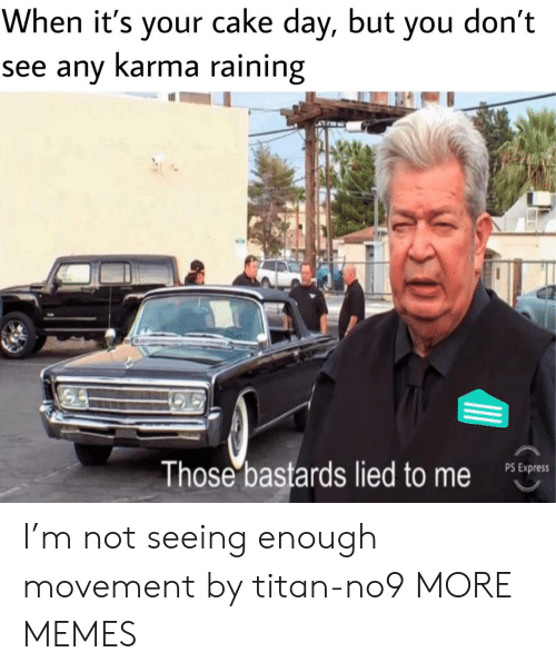 raining: When it's your cake day, but you don't  see any Karma raining  Those bastards lied to me  PS Express I'm not seeing enough movement by titan-no9 MORE MEMES