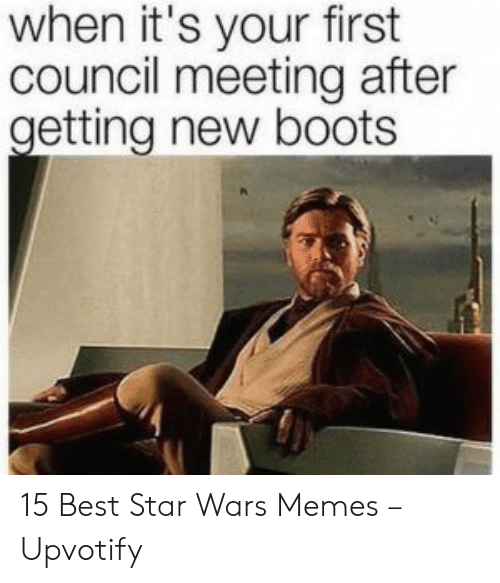 Boots: when it's your first  council meeting after  getting new boots 15 Best Star Wars Memes – Upvotify