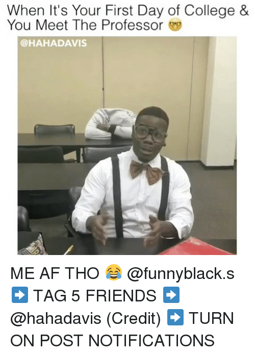 Af, College, and Friends: When It's Your First Day of College &  You Meet The Professor 9  @HAHADAVIS ME AF THO 😂 @funnyblack.s ➡️ TAG 5 FRIENDS ➡️ @hahadavis (Credit) ➡️ TURN ON POST NOTIFICATIONS