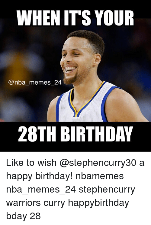 Birthday, Meme, and Memes: WHEN IT'S YOUR  nba memes 24  28TH BIRTHDAY Like to wish @stephencurry30 a happy birthday! nbamemes nba_memes_24 stephencurry warriors curry happybirthday bday 28