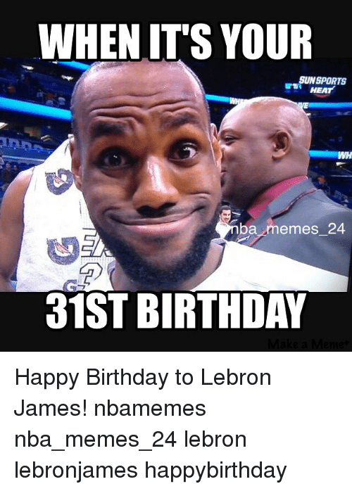 Birthday, LeBron James, and Meme: WHEN IT'S YOUR  SUN SPORTS  HEAT  ba memes 24  31ST BIRTHDAY Happy Birthday to Lebron James! nbamemes nba_memes_24 lebron lebronjames happybirthday