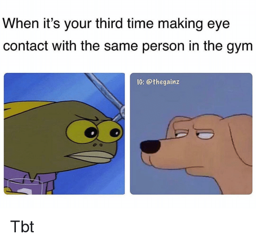 Gym, Memes, and Tbt: When it's your third time making eye  contact with the same person in the gym  IG: @thegainz Tbt