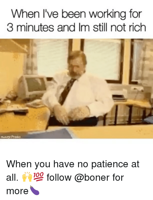 Boner, Memes, and Patience: When I've been working for  3 minutes and Im still not rich When you have no patience at all. 🙌💯 follow @boner for more🍆