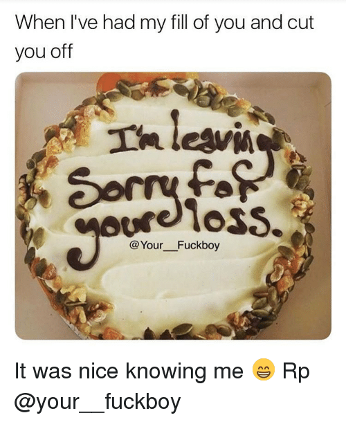 Fuckboy, Memes, and Nice: When I've had my fill of you and cut  you off  Th leavi  reloss.  @Your Fuckboy It was nice knowing me 😁 Rp @your__fuckboy