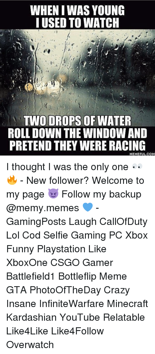 Memes, Minecraft, and Insanity: WHEN IWAS YOUNG  I USED TO WATCH  TWO DROPS OF WATER  ROLL DOWN THE WINDOWAND  PRETEND THEY WERE RACING  MEMEFUL COM I thought I was the only one 👀🔥 - New follower? Welcome to my page 😈 Follow my backup @memy.memes 💙 - GamingPosts Laugh CallOfDuty Lol Cod Selfie Gaming PC Xbox Funny Playstation Like XboxOne CSGO Gamer Battlefield1 Bottleflip Meme GTA PhotoOfTheDay Crazy Insane InfiniteWarfare Minecraft Kardashian YouTube Relatable Like4Like Like4Follow Overwatch
