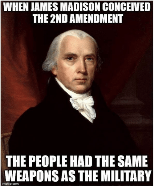 2nd Amendment: WHEN JAMES MADISON CONCEIVED  THE 2ND AMENDMENT  THE PEOPLE HAD THE SAME  WEAPONS AS THE MILITARY  imgflip.com