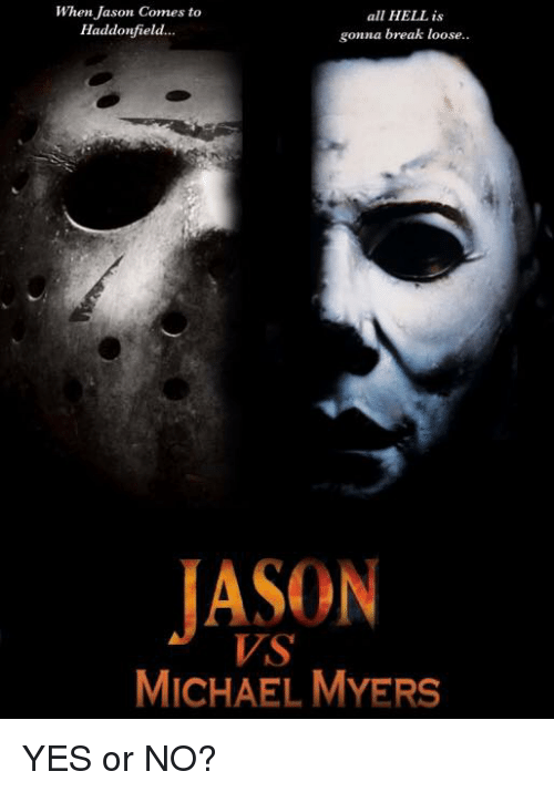 memes: When Jason Comes to  all HELL is  Haddonfield.  gonna break loose..  MICHAEL MYERS YES or NO?